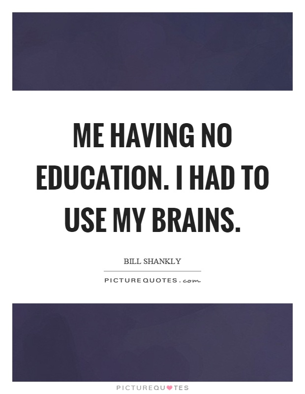 Me having no education. I had to use my brains Picture Quote #1