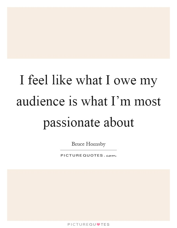 I feel like what I owe my audience is what I'm most passionate about Picture Quote #1