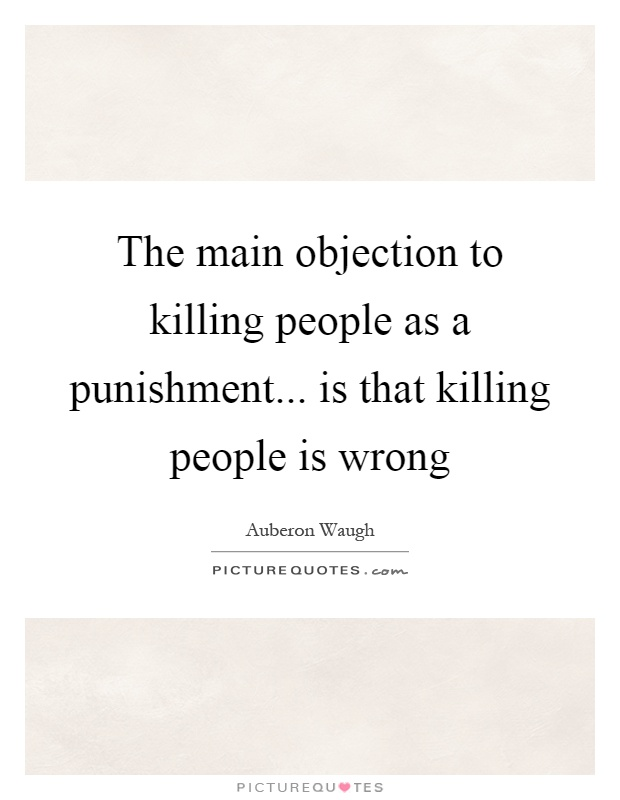 The main objection to killing people as a punishment... is that killing people is wrong Picture Quote #1