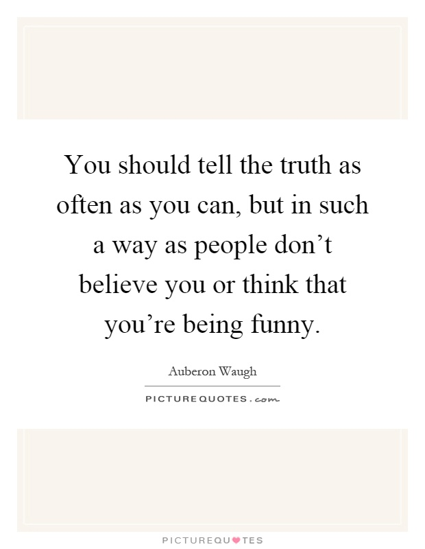 You should tell the truth as often as you can, but in such a way as people don't believe you or think that you're being funny Picture Quote #1