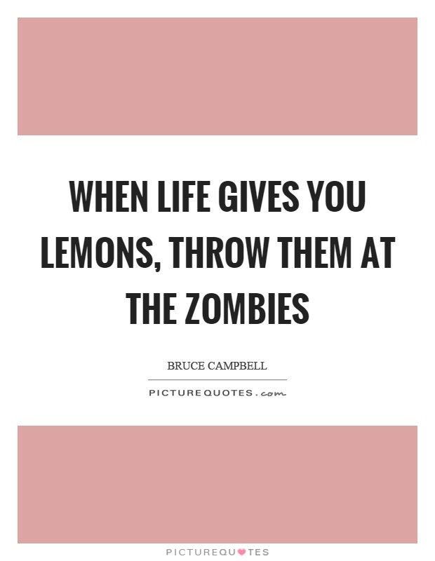 When life gives you lemons, throw them at the zombies Picture Quote #1