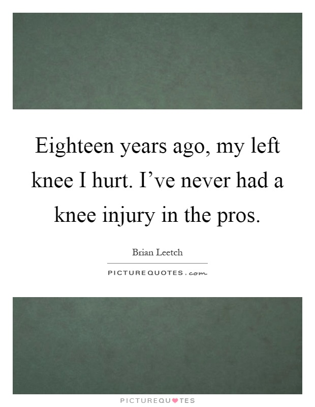 Eighteen years ago, my left knee I hurt. I've never had a knee injury in the pros Picture Quote #1