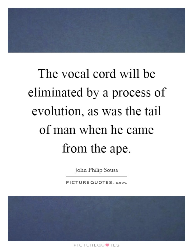 The vocal cord will be eliminated by a process of evolution, as was the tail of man when he came from the ape Picture Quote #1