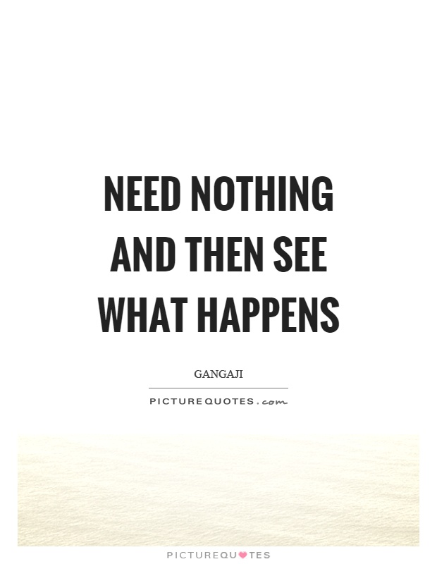 Need nothing and then see what happens Picture Quote #1