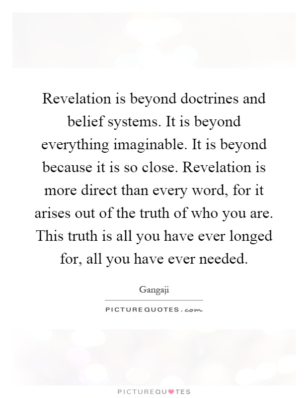 Revelation is beyond doctrines and belief systems. It is beyond everything imaginable. It is beyond because it is so close. Revelation is more direct than every word, for it arises out of the truth of who you are. This truth is all you have ever longed for, all you have ever needed Picture Quote #1