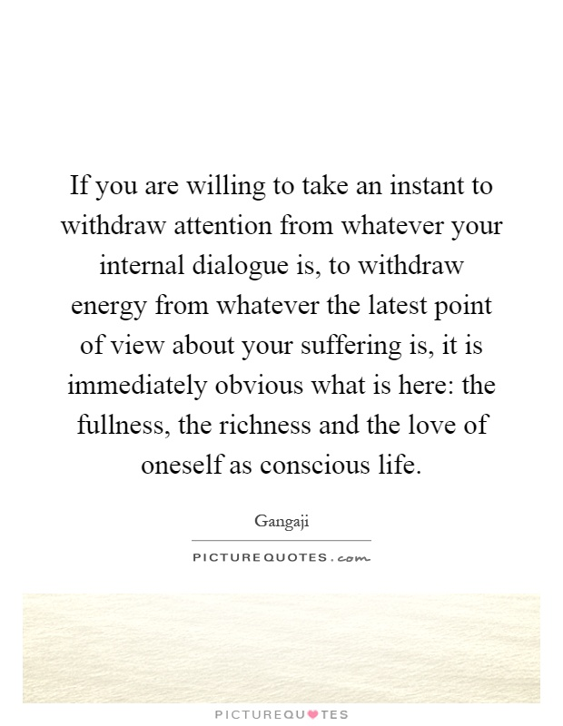 If you are willing to take an instant to withdraw attention from whatever your internal dialogue is, to withdraw energy from whatever the latest point of view about your suffering is, it is immediately obvious what is here: the fullness, the richness and the love of oneself as conscious life Picture Quote #1