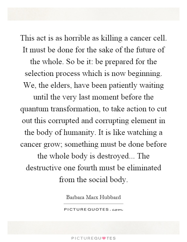 This act is as horrible as killing a cancer cell. It must be done for the sake of the future of the whole. So be it: be prepared for the selection process which is now beginning. We, the elders, have been patiently waiting until the very last moment before the quantum transformation, to take action to cut out this corrupted and corrupting element in the body of humanity. It is like watching a cancer grow; something must be done before the whole body is destroyed... The destructive one fourth must be eliminated from the social body Picture Quote #1