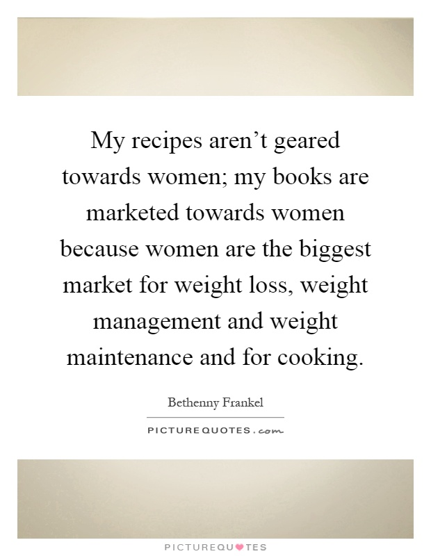My recipes aren't geared towards women; my books are marketed towards women because women are the biggest market for weight loss, weight management and weight maintenance and for cooking Picture Quote #1