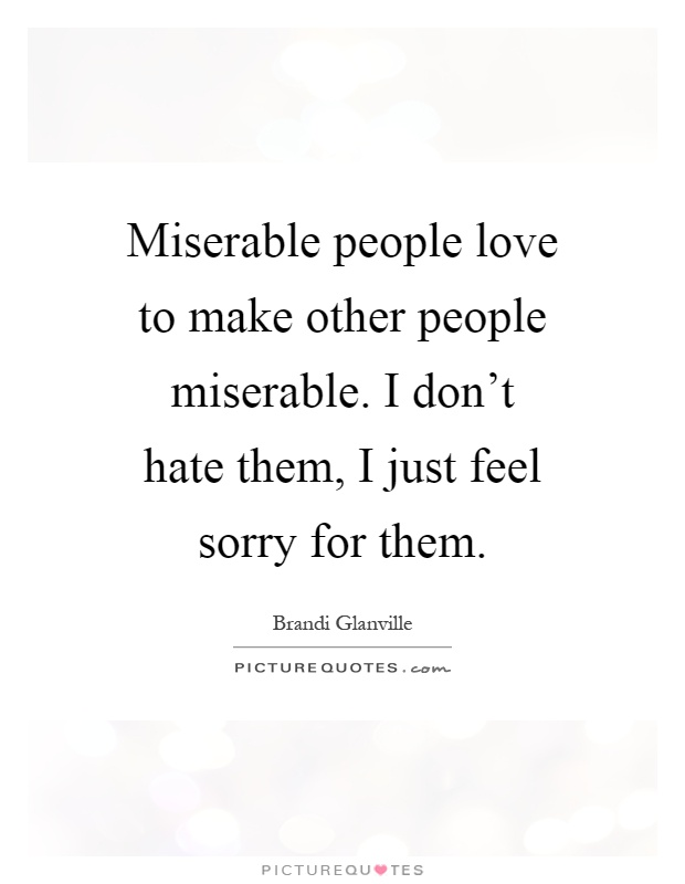 Miserable people love to make other people miserable. I don ...