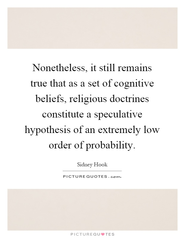 Nonetheless, it still remains true that as a set of cognitive beliefs, religious doctrines constitute a speculative hypothesis of an extremely low order of probability Picture Quote #1