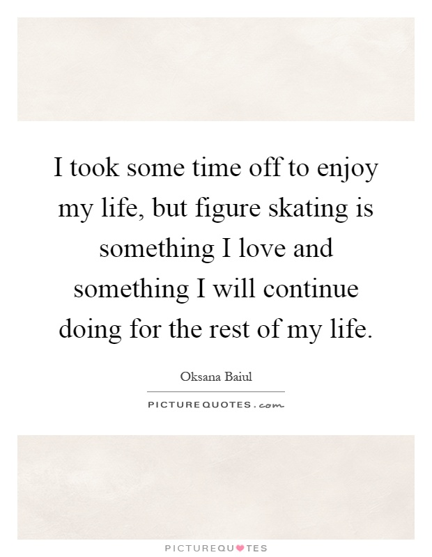 I took some time off to enjoy my life, but figure skating is something I love and something I will continue doing for the rest of my life Picture Quote #1