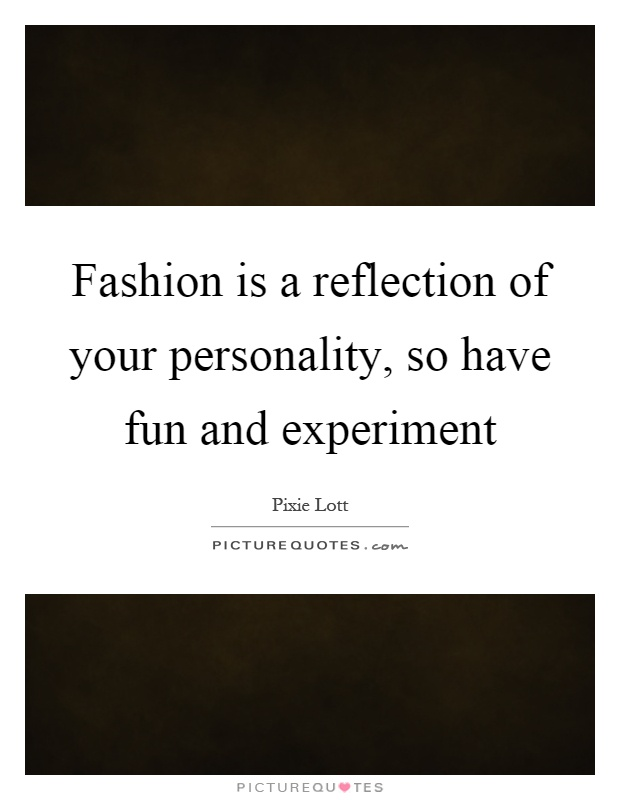 Fashion is a reflection of your personality, so have fun and experiment Picture Quote #1