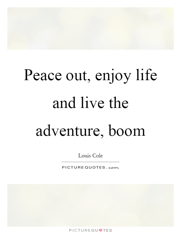 Peace out, enjoy life and live the adventure, boom Picture Quote #1
