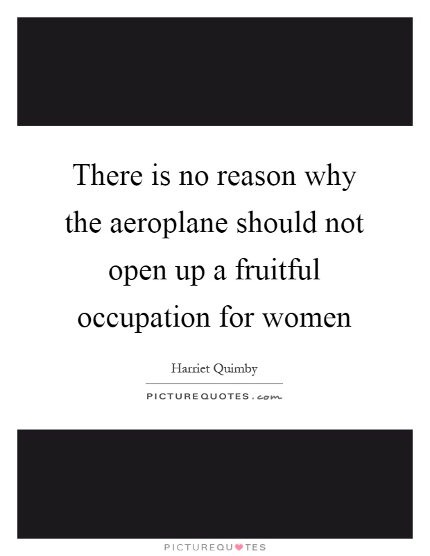 There is no reason why the aeroplane should not open up a fruitful occupation for women Picture Quote #1