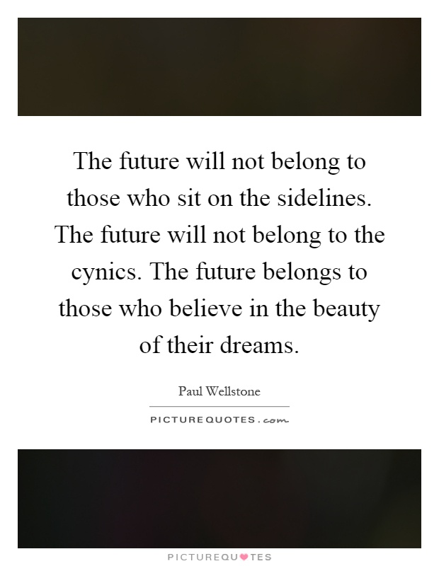 The future will not belong to those who sit on the sidelines. The future will not belong to the cynics. The future belongs to those who believe in the beauty of their dreams Picture Quote #1
