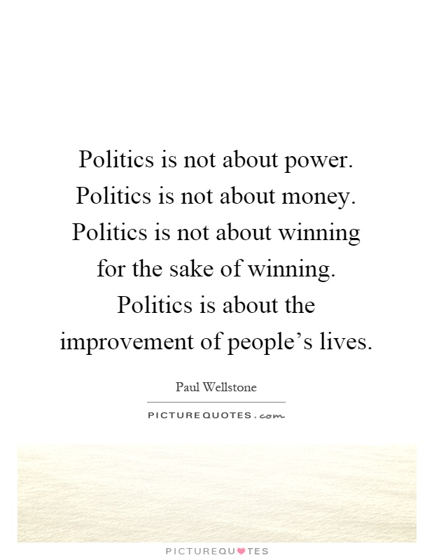 Politics is not about power. Politics is not about money. Politics is not about winning for the sake of winning. Politics is about the improvement of people's lives Picture Quote #1