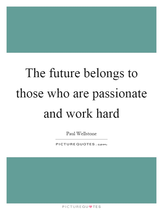 The future belongs to those who are passionate and work hard Picture Quote #1