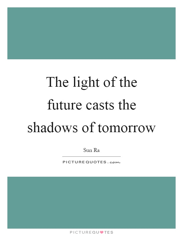 The light of the future casts the shadows of tomorrow Picture Quote #1
