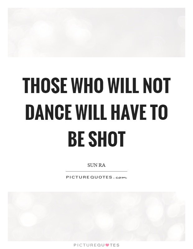 Those who will not dance will have to be shot Picture Quote #1