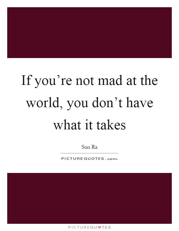 If you're not mad at the world, you don't have what it takes Picture Quote #1