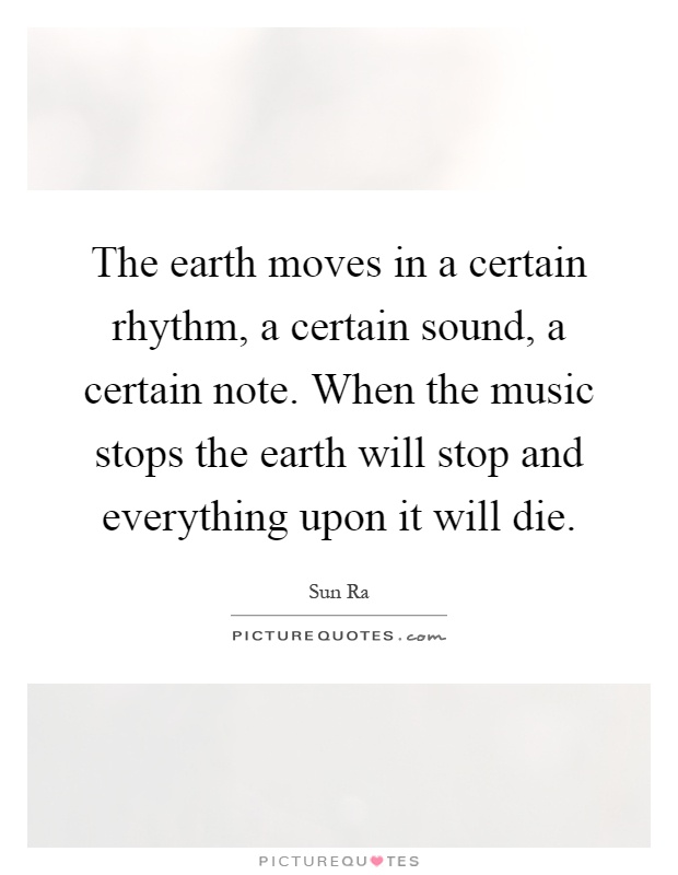 The earth moves in a certain rhythm, a certain sound, a certain note. When the music stops the earth will stop and everything upon it will die Picture Quote #1
