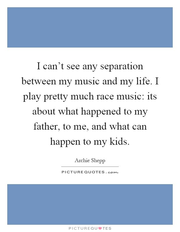 I can't see any separation between my music and my life. I play pretty much race music: its about what happened to my father, to me, and what can happen to my kids Picture Quote #1