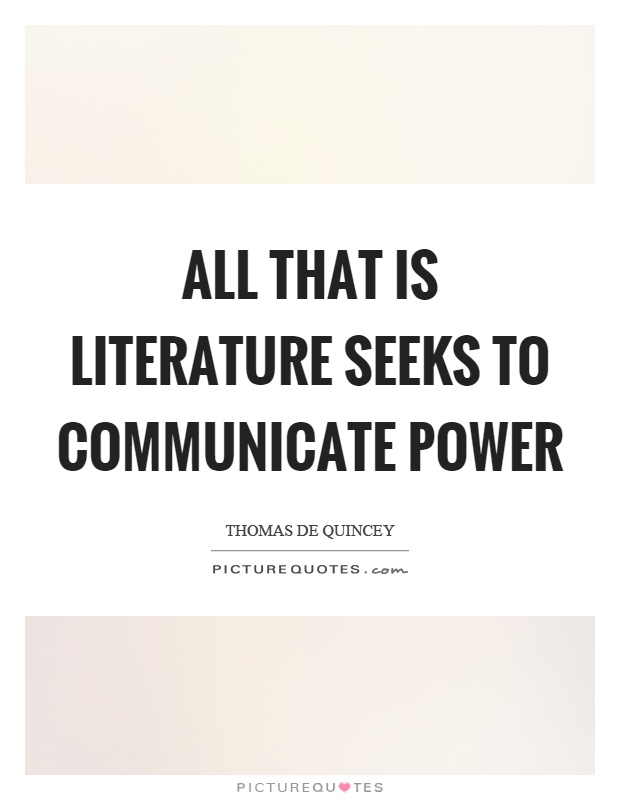 all that is literature seeks to communicate power essay All that is literature seeks to communicate power by i can use to write these essay thank in this world goodness is destined to be defeated.