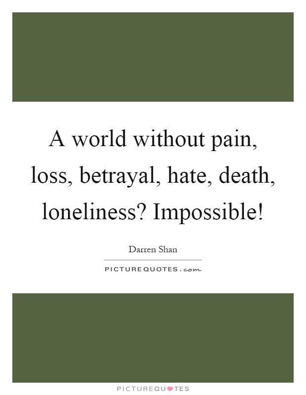 A world without pain, loss, betrayal, hate, death, loneliness? Impossible! Picture Quote #1