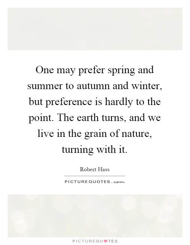 One may prefer spring and summer to autumn and winter, but preference is hardly to the point. The earth turns, and we live in the grain of nature, turning with it Picture Quote #1