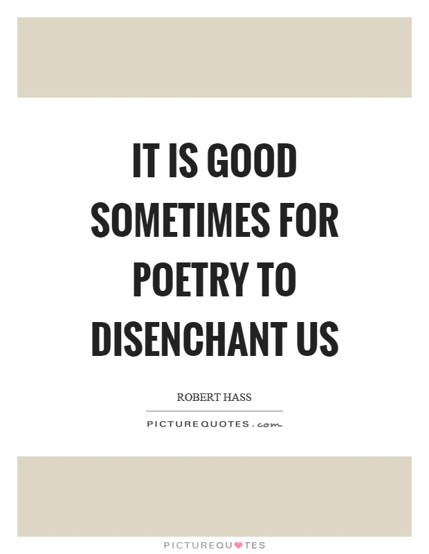 It is good sometimes for poetry to disenchant us Picture Quote #1