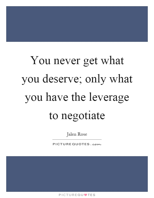 You never get what you deserve; only what you have the leverage to negotiate Picture Quote #1