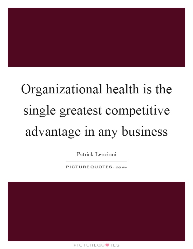 Organizational health is the single greatest competitive advantage in any business Picture Quote #1