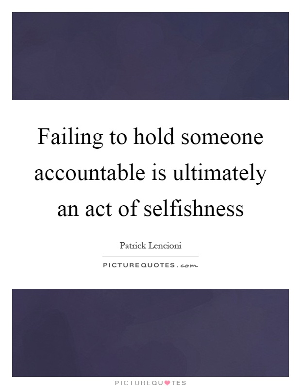 Failing to hold someone accountable is ultimately an act of selfishness Picture Quote #1