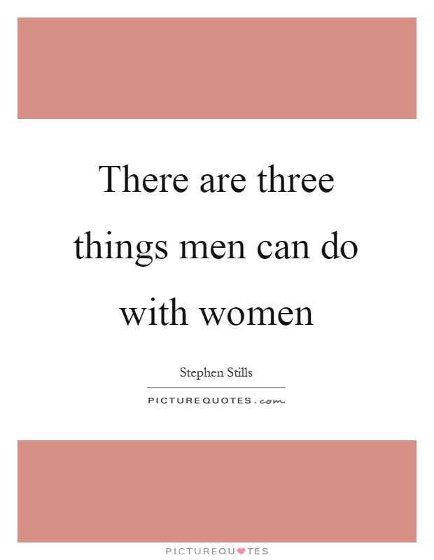 There are three things men can do with women Picture Quote #1