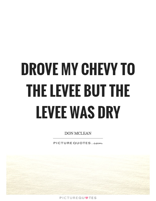 Drove my chevy to the levee but the levee was dry Picture Quote #1
