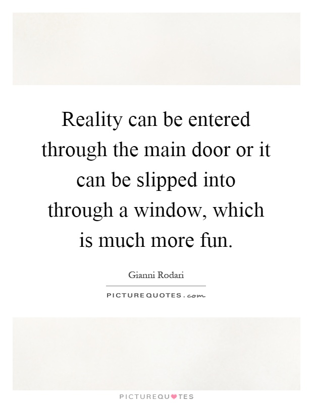 Reality can be entered through the main door or it can be slipped into through a window, which is much more fun Picture Quote #1