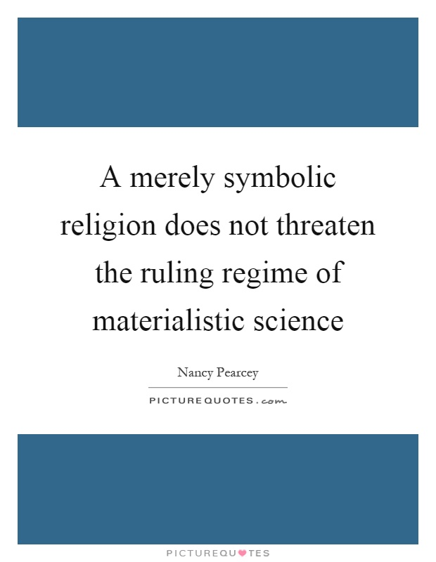 A merely symbolic religion does not threaten the ruling regime of materialistic science Picture Quote #1