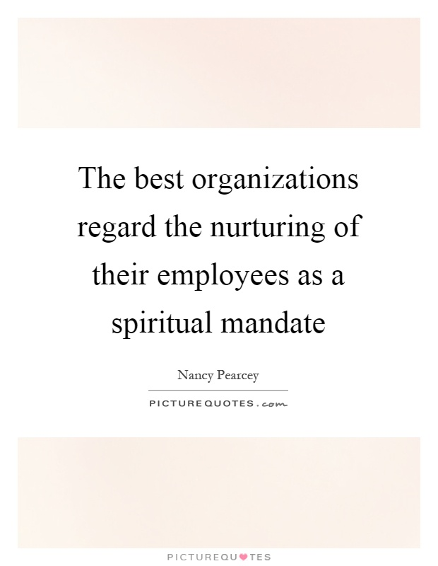 The best organizations regard the nurturing of their employees as a spiritual mandate Picture Quote #1