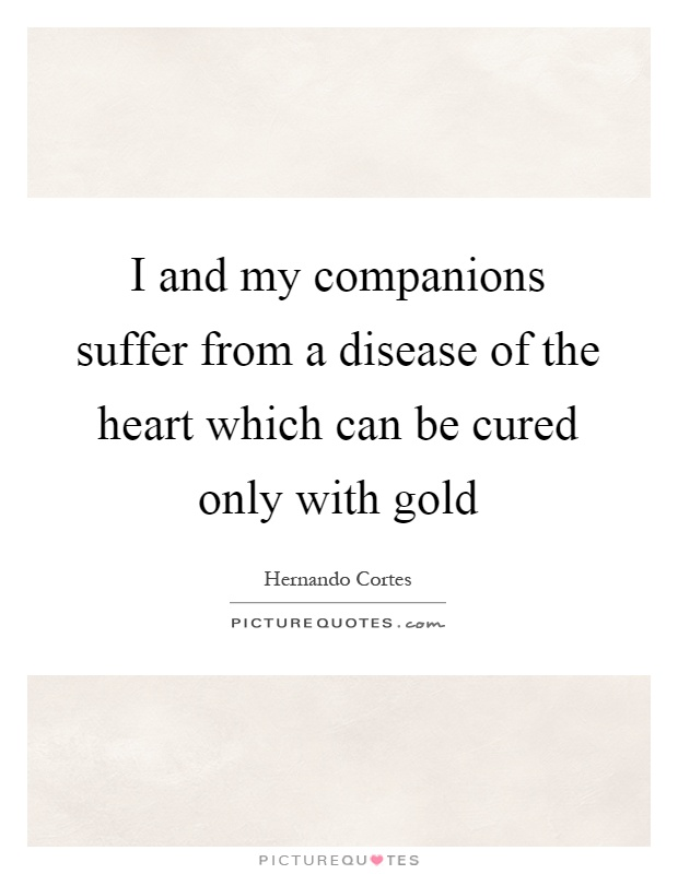 I and my companions suffer from a disease of the heart which can be cured only with gold Picture Quote #1