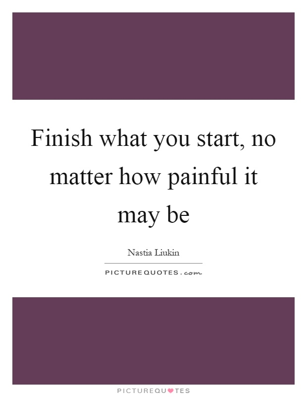 Finish what you start, no matter how painful it may be Picture Quote #1
