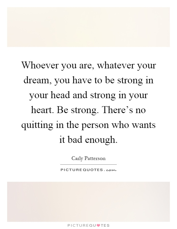 Whoever you are, whatever your dream, you have to be strong in your head and strong in your heart. Be strong. There's no quitting in the person who wants it bad enough Picture Quote #1