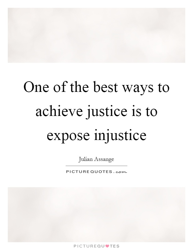 One of the best ways to achieve justice is to expose injustice Picture Quote #1