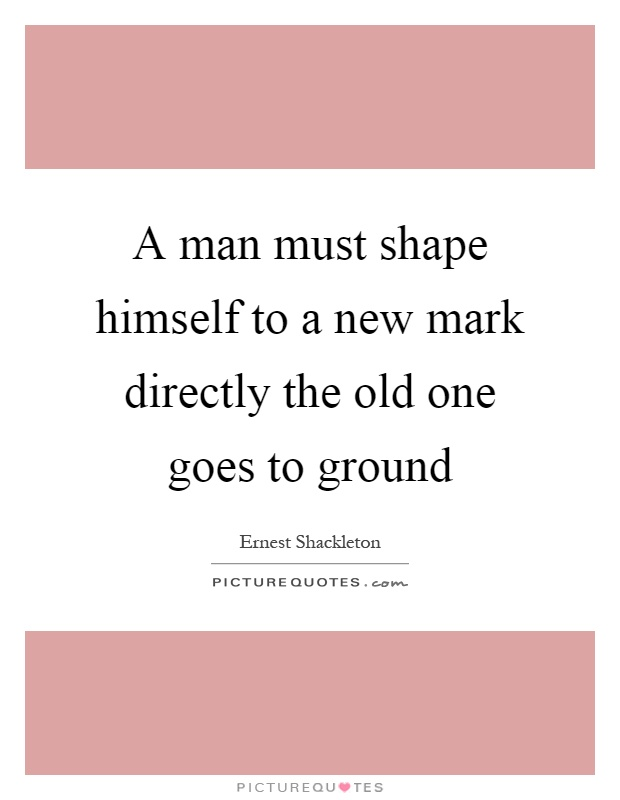 A man must shape himself to a new mark directly the old one goes to ground Picture Quote #1