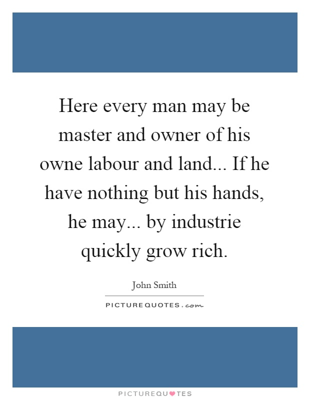 Here every man may be master and owner of his owne labour and land... If he have nothing but his hands, he may... by industrie quickly grow rich Picture Quote #1