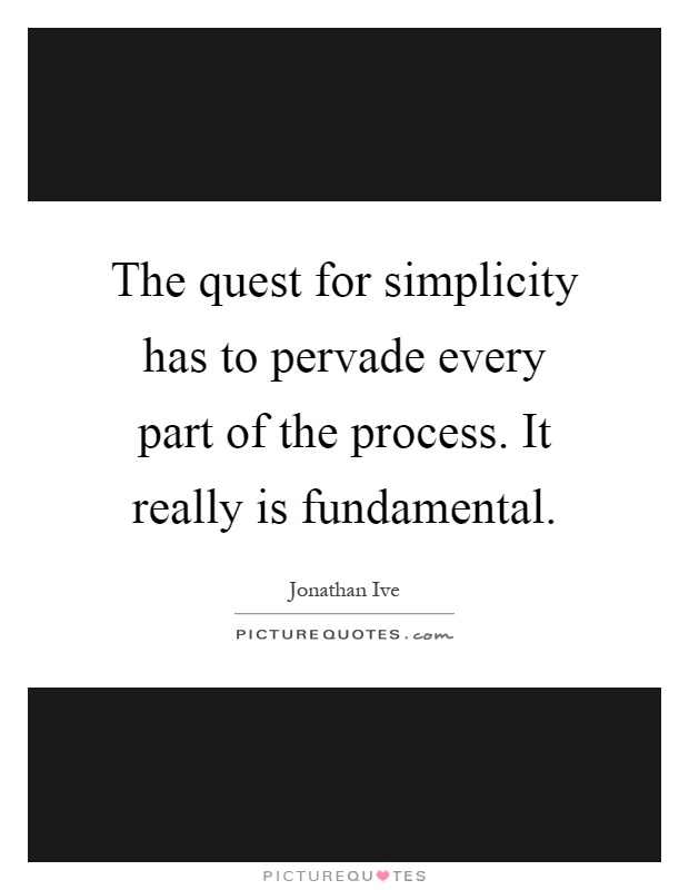 The quest for simplicity has to pervade every part of the process. It really is fundamental Picture Quote #1
