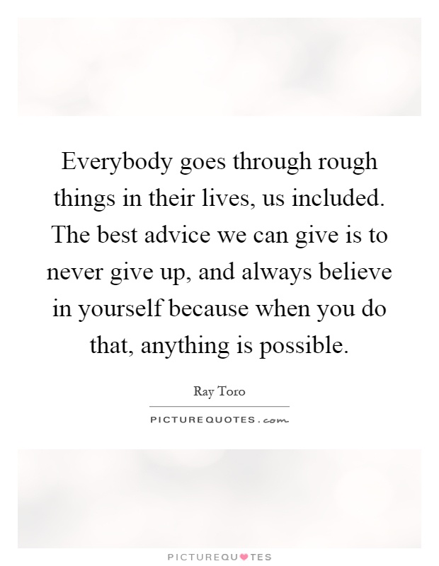 Everybody goes through rough things in their lives, us included. The best advice we can give is to never give up, and always believe in yourself because when you do that, anything is possible Picture Quote #1
