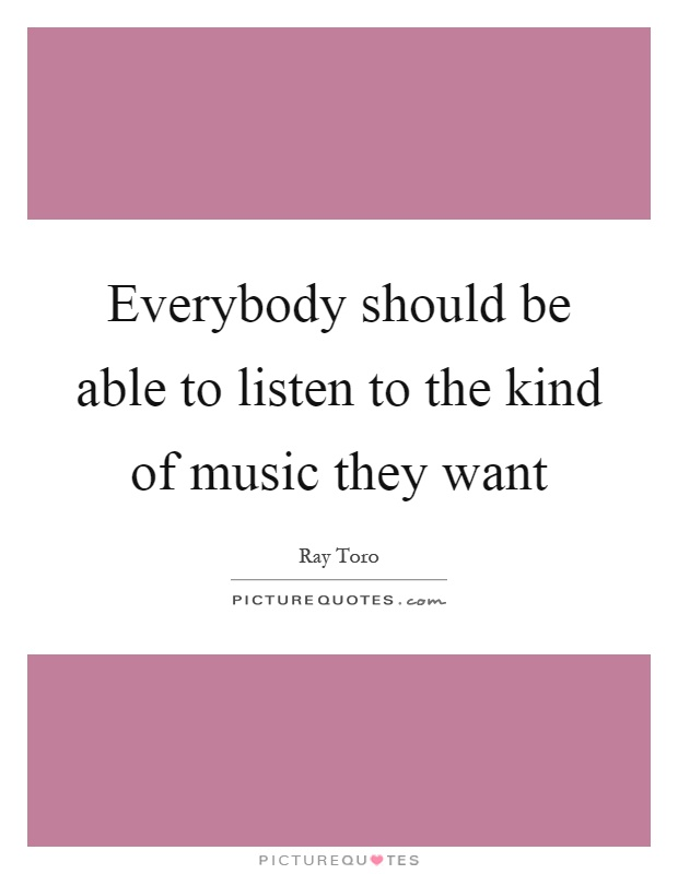 Everybody should be able to listen to the kind of music they want Picture Quote #1