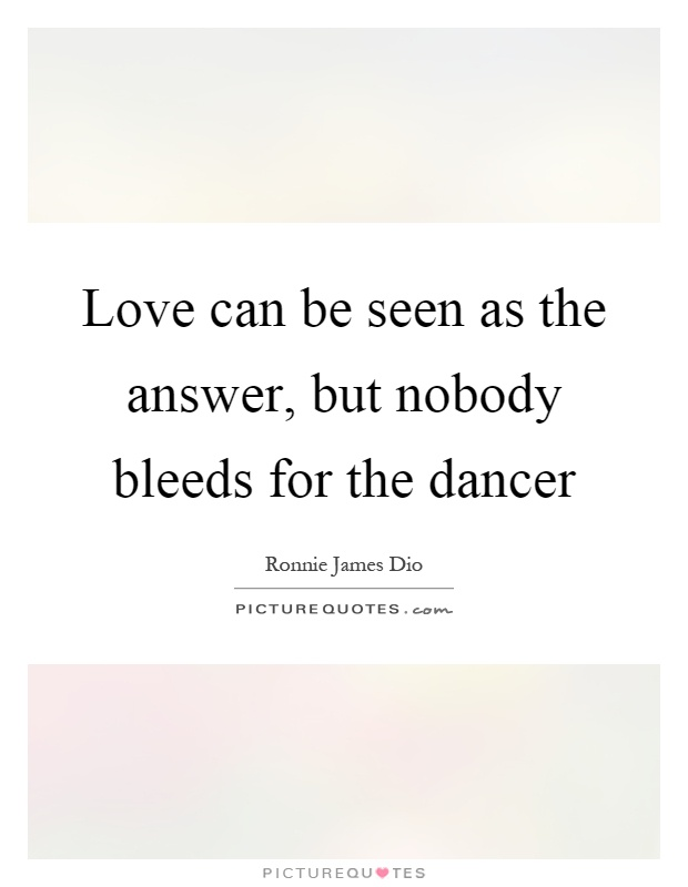 Love can be seen as the answer, but nobody bleeds for the dancer Picture Quote #1