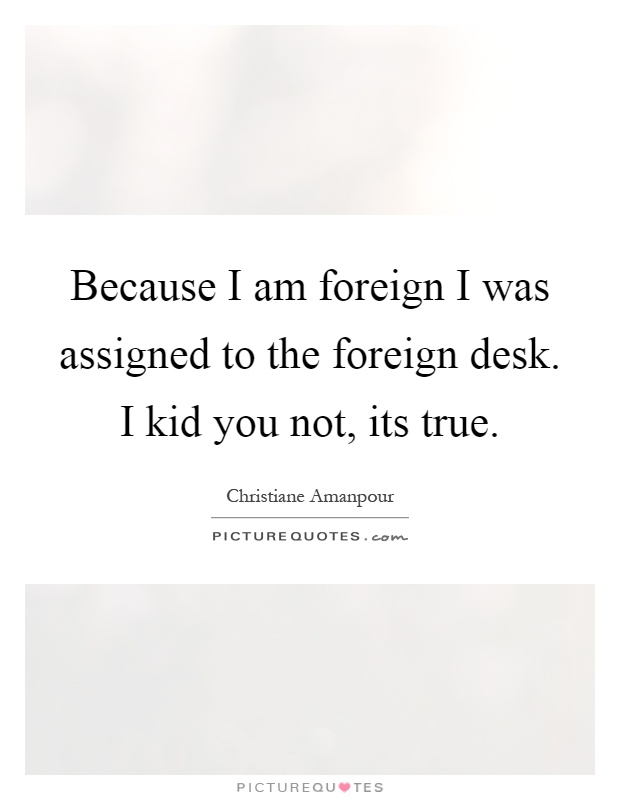Because I am foreign I was assigned to the foreign desk. I kid you not, its true Picture Quote #1