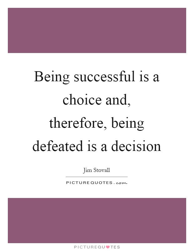 Being successful is a choice and, therefore, being defeated is a decision Picture Quote #1